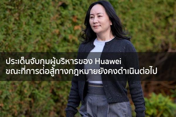 ประเด็นจับกุมผู้บริหารของ Huawei ขณะที่การต่อสู้ทางกฎหมายยังคงดำเนินต่อไป