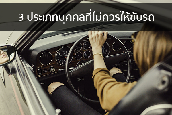 3 ประเภทบุคคลที่ไม่ควรให้ขับรถ